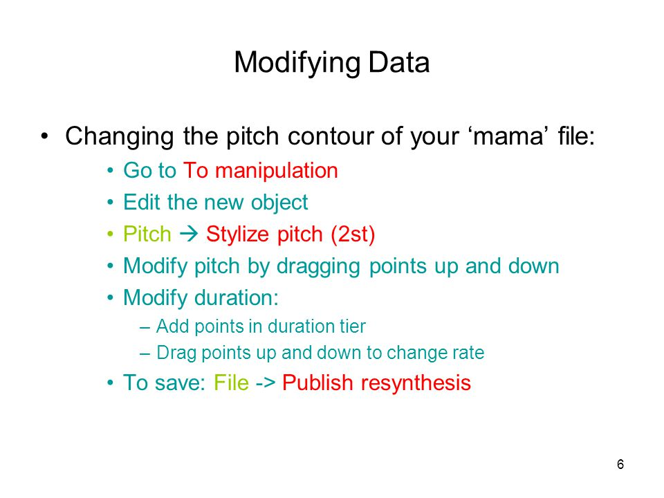 6 Modifying Data Changing the pitch contour of your 'mama' file: Go to To manipulation Edit the new object Pitch  Stylize pitch (2st) Modify pitch by dragging points up and down Modify duration: –Add points in duration tier –Drag points up and down to change rate To save: File -> Publish resynthesis