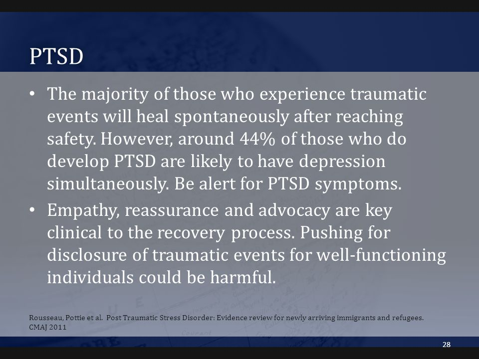 PTSD The majority of those who experience traumatic events will heal spontaneously after reaching safety. However, around 44% of those who do develop