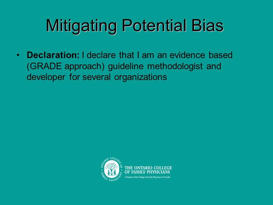 Mitigating Potential Bias Declaration: I declare that I am an evidence based (GRADE approach) guideline methodologist and developer for several organi