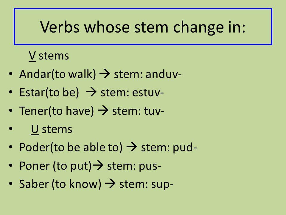Verbs whose stem change in: V stems Andar(to walk)  stem: anduv- Estar(to be)  stem: estuv- Tener(to have)  stem: tuv- U stems Poder(to be able to)