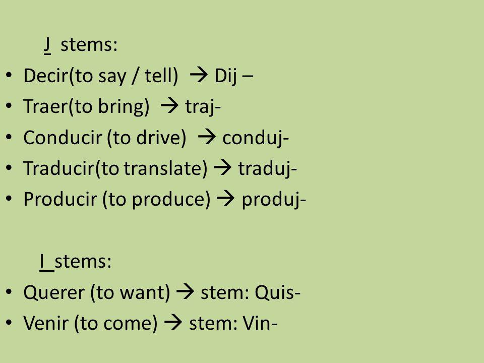 J stems: Decir(to say / tell)  Dij – Traer(to bring)  traj- Conducir (to drive)  conduj- Traducir(to translate)  traduj- Producir (to produce)  p
