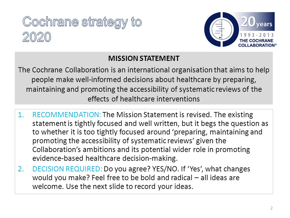 MISSION STATEMENT The Cochrane Collaboration is an international organisation that aims to help people make well-informed decisions about healthcare by preparing, maintaining and promoting the accessibility of systematic reviews of the effects of healthcare interventions 1.RECOMMENDATION: The Mission Statement is revised.