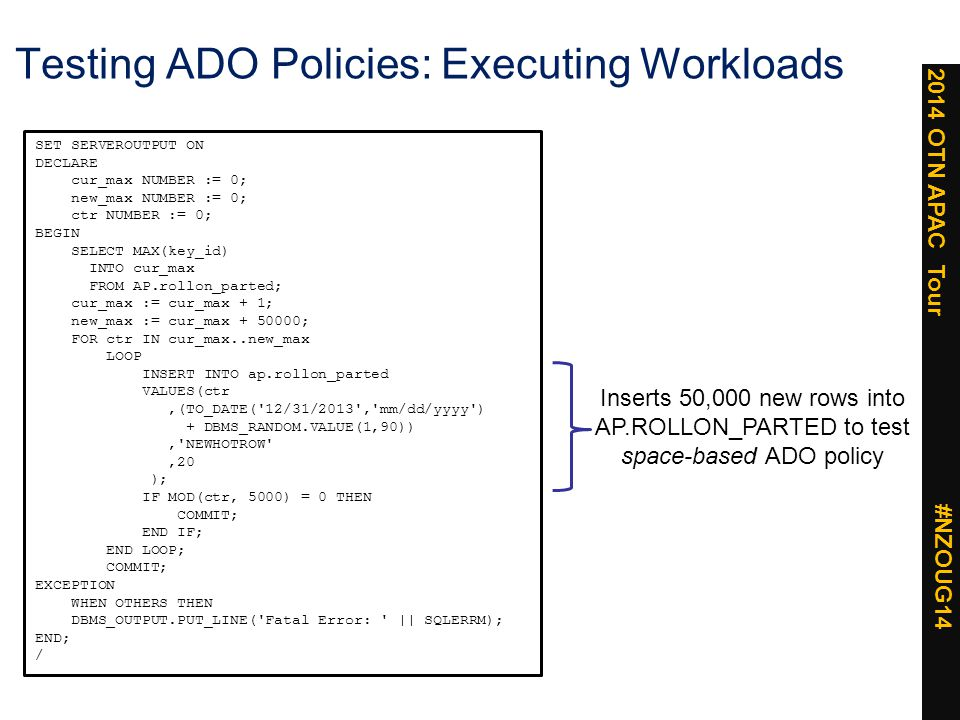 2014 OTN APAC Tour #NZOUG14 Testing ADO Policies: Executing Workloads SET SERVEROUTPUT ON DECLARE cur_max NUMBER := 0; new_max NUMBER := 0; ctr NUMBER := 0; BEGIN SELECT MAX(key_id) INTO cur_max FROM AP.rollon_parted; cur_max := cur_max + 1; new_max := cur_max + 50000; FOR ctr IN cur_max..new_max LOOP INSERT INTO ap.rollon_parted VALUES(ctr,(TO_DATE( 12/31/2013 , mm/dd/yyyy ) + DBMS_RANDOM.VALUE(1,90)), NEWHOTROW ,20 ); IF MOD(ctr, 5000) = 0 THEN COMMIT; END IF; END LOOP; COMMIT; EXCEPTION WHEN OTHERS THEN DBMS_OUTPUT.PUT_LINE( Fatal Error: || SQLERRM); END; / Inserts 50,000 new rows into AP.ROLLON_PARTED to test space-based ADO policy