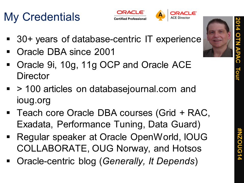 2014 OTN APAC Tour #NZOUG14 My Credentials  30+ years of database-centric IT experience  Oracle DBA since 2001  Oracle 9i, 10g, 11g OCP and Oracle ACE Director  > 100 articles on databasejournal.com and ioug.org  Teach core Oracle DBA courses (Grid + RAC, Exadata, Performance Tuning, Data Guard)  Regular speaker at Oracle OpenWorld, IOUG COLLABORATE, OUG Norway, and Hotsos  Oracle-centric blog (Generally, It Depends)