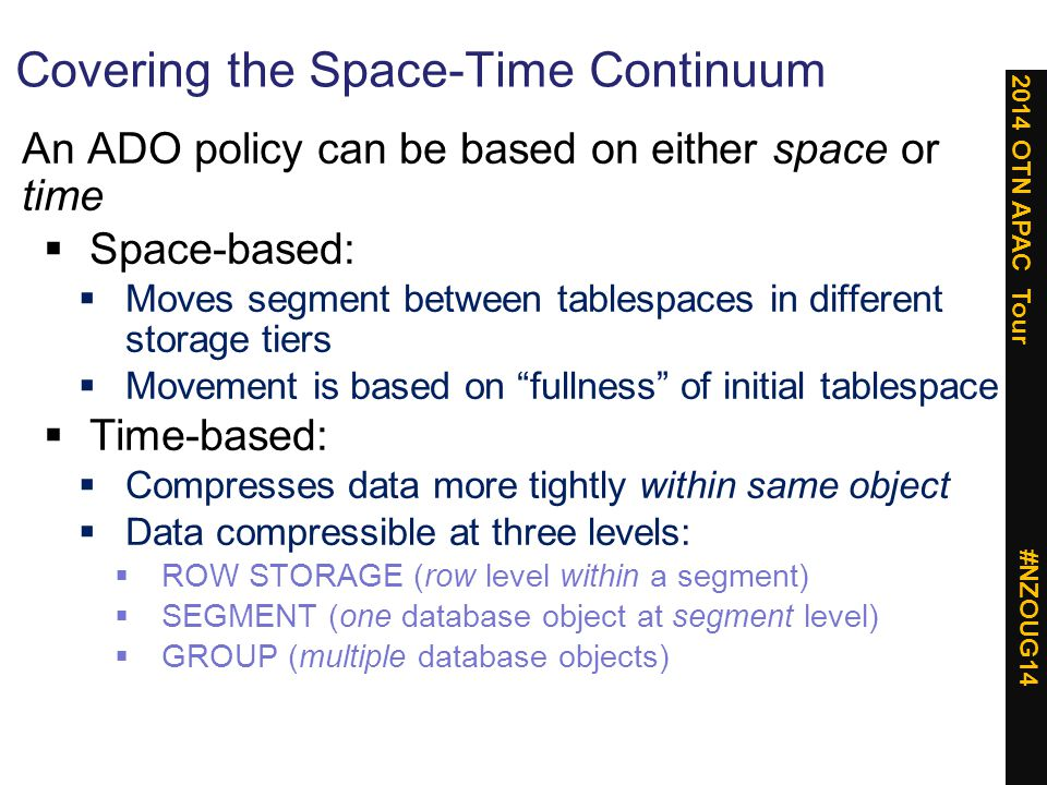 2014 OTN APAC Tour #NZOUG14 Space-Based Migration: An Example Tier 0 storage space monitoring detects that t ablespace space in use exceeds 90% ADO automatically moves entire segment to another tablespace on Tier 1 / 2 storage Segment resides initially in tablespace on Tier 0 storage: Server-based flash (e.g.