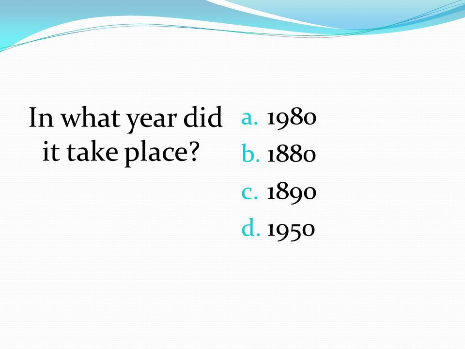 In what year did it take place? a. 1980 b. 1880 c. 1890 d. 1950
