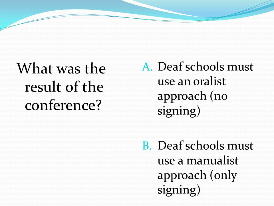 What was the result of the conference? A. Deaf schools must use an oralist approach (no signing) B. Deaf schools must use a manualist approach (only s