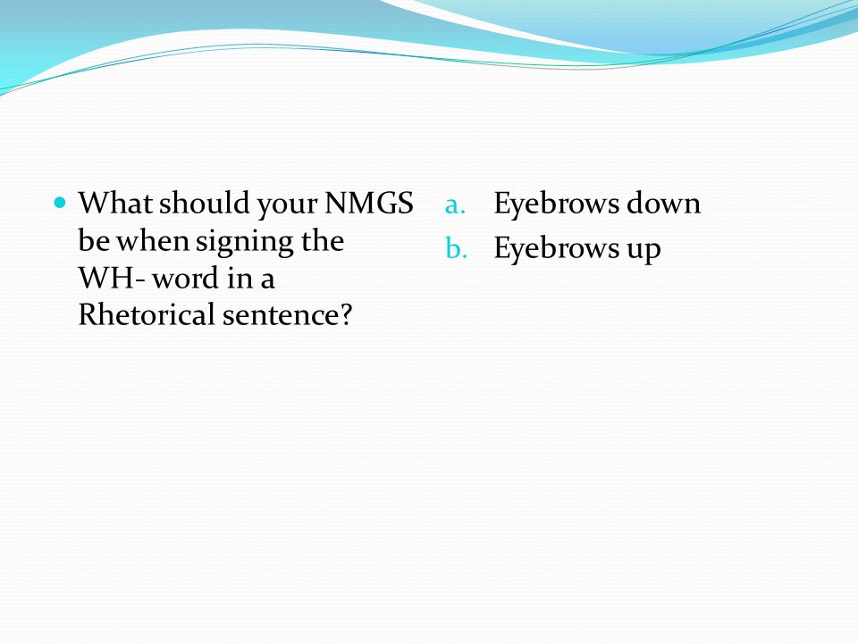 What should your NMGS be when signing the WH- word in a Rhetorical sentence? a. Eyebrows down b. Eyebrows up