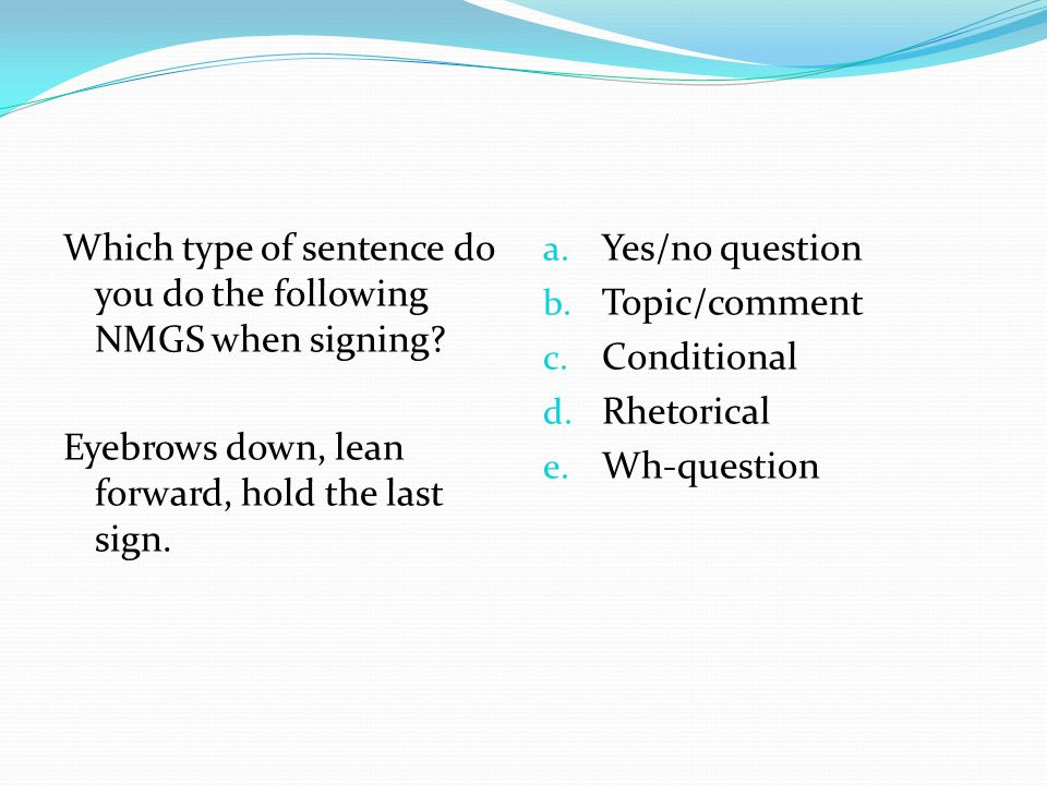 Which type of sentence do you do the following NMGS when signing? Eyebrows down, lean forward, hold the last sign. a. Yes/no question b. Topic/comment