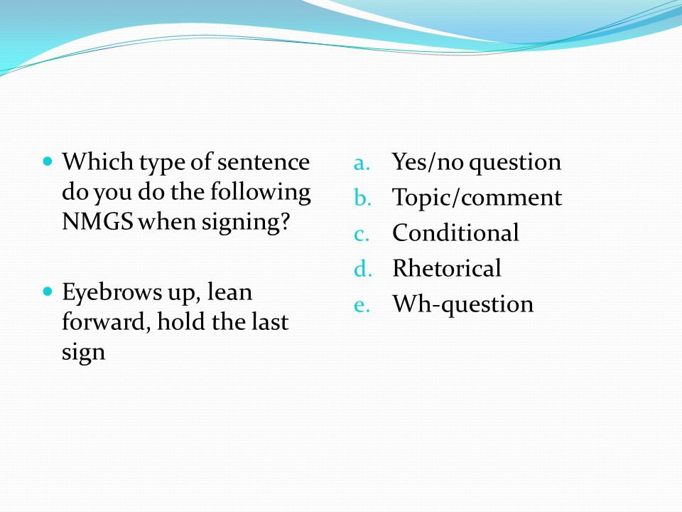Which type of sentence do you do the following NMGS when signing? Eyebrows up, lean forward, hold the last sign a. Yes/no question b. Topic/comment c.