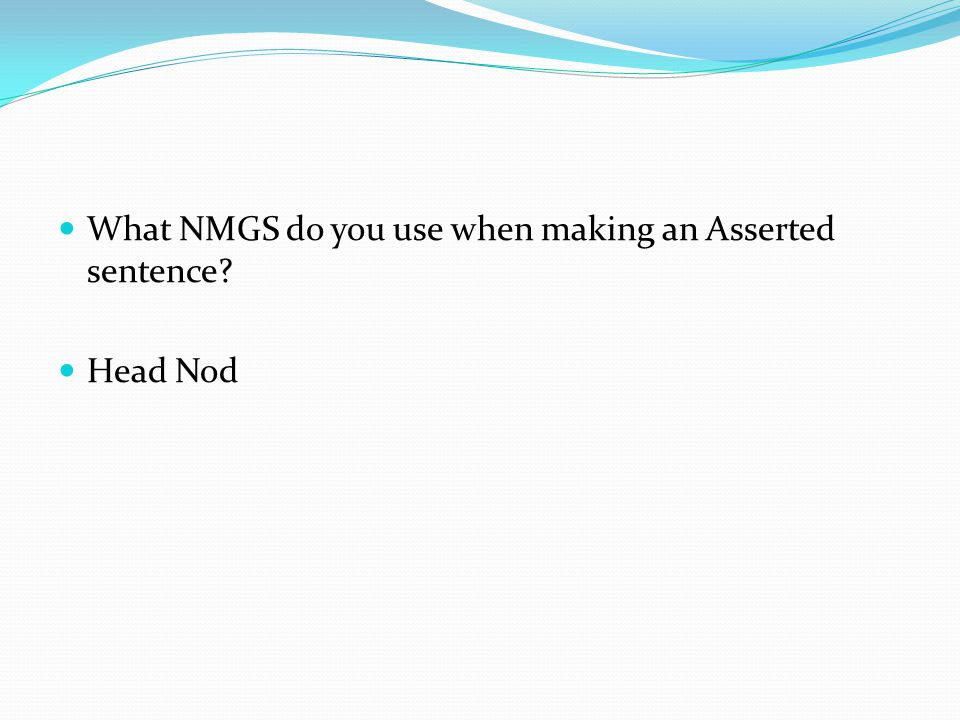 What NMGS do you use when making an Asserted sentence? Head Nod
