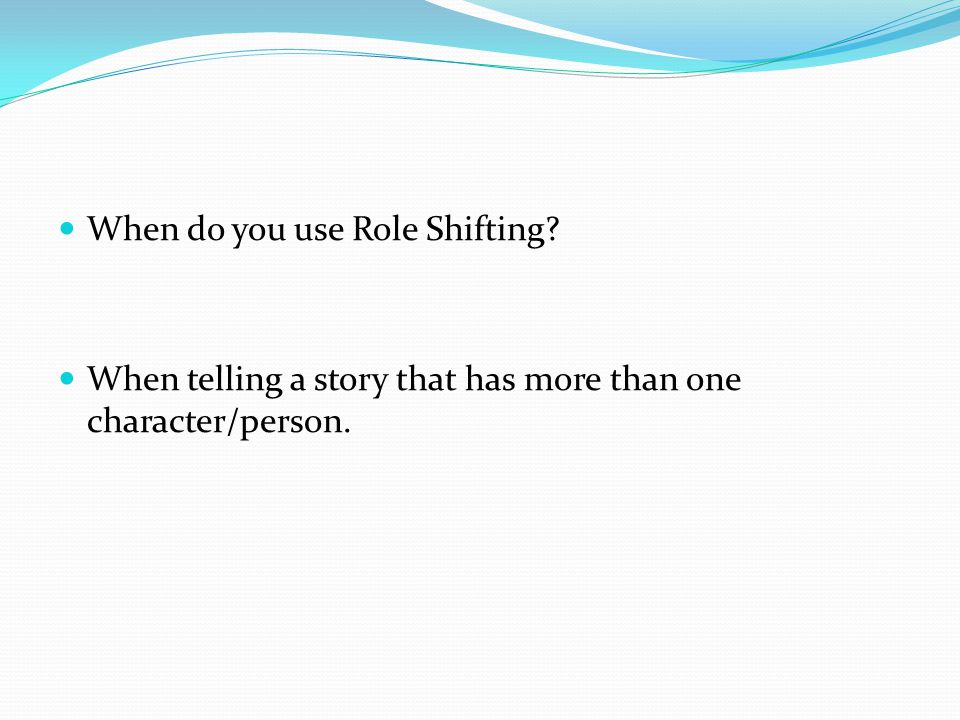 When do you use Role Shifting? When telling a story that has more than one character/person.