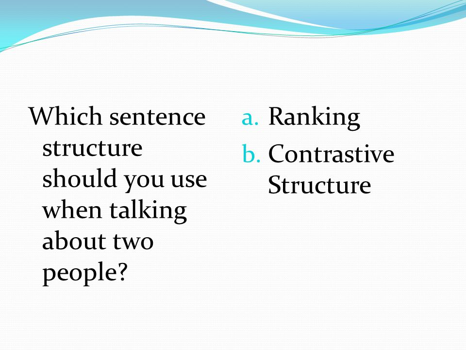 Which sentence structure should you use when talking about two people? a. Ranking b. Contrastive Structure