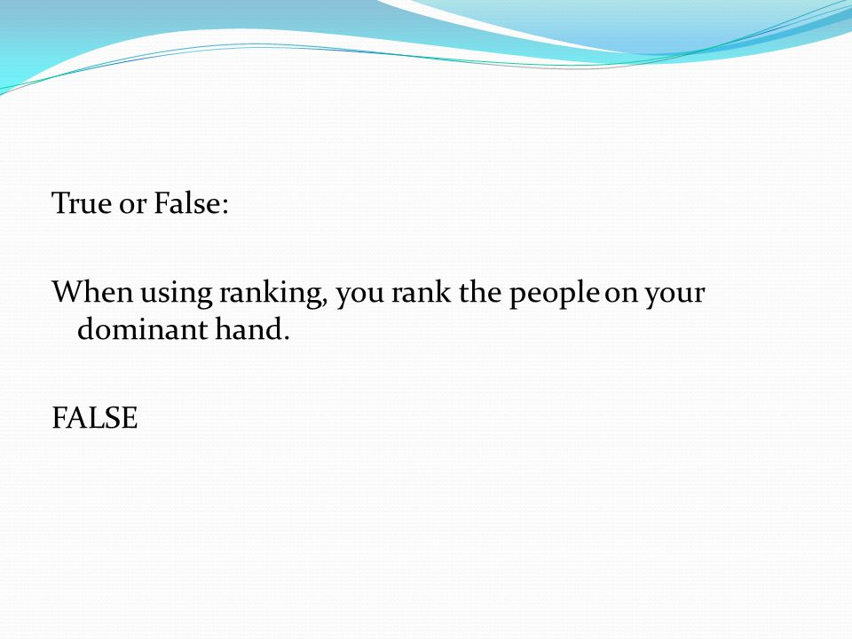 True or False: When using ranking, you rank the people on your dominant hand. FALSE