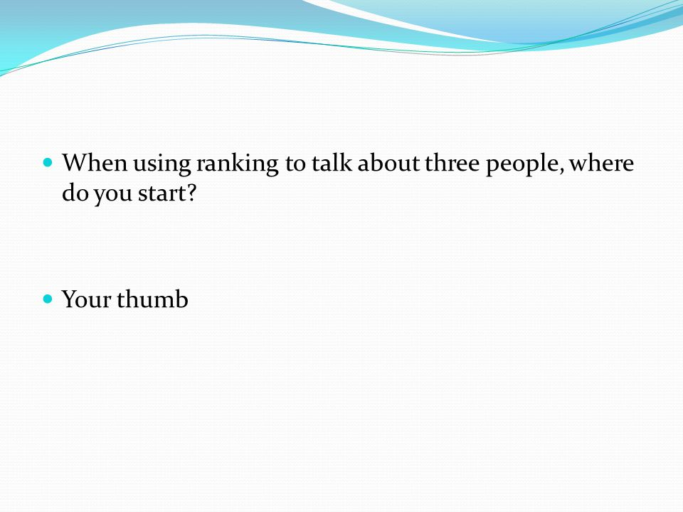 When using ranking to talk about three people, where do you start? Your thumb