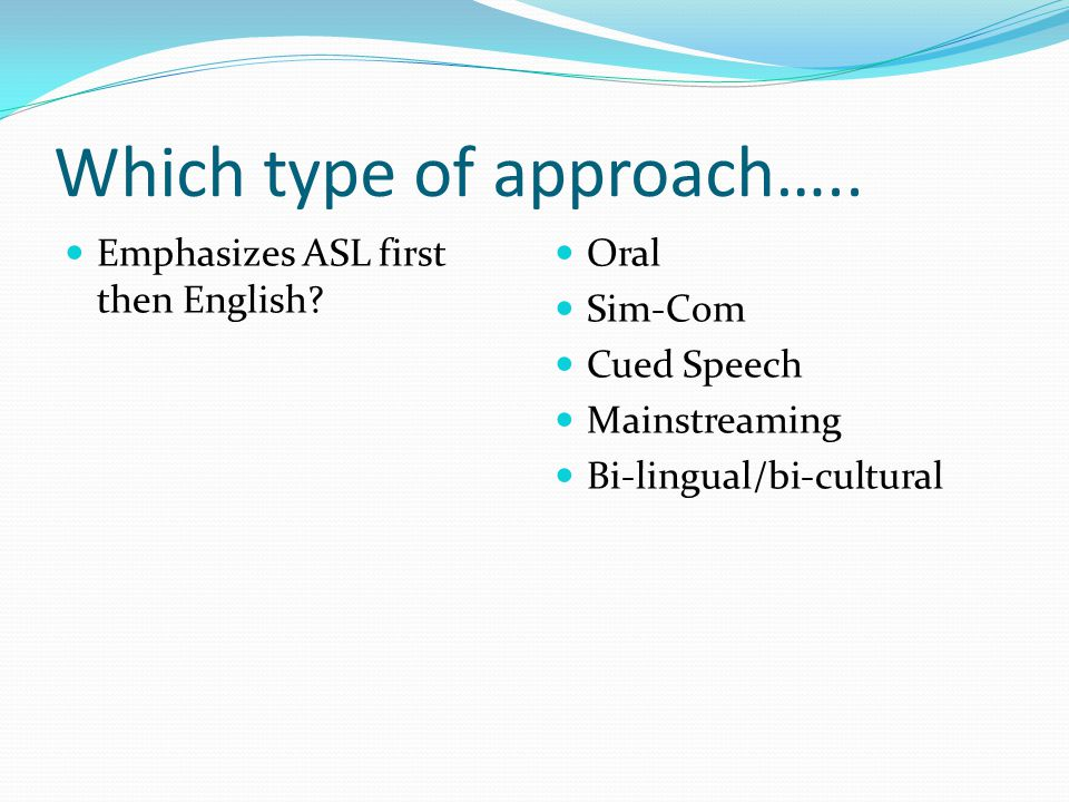 Which type of approach…..Emphasizes ASL first then English.