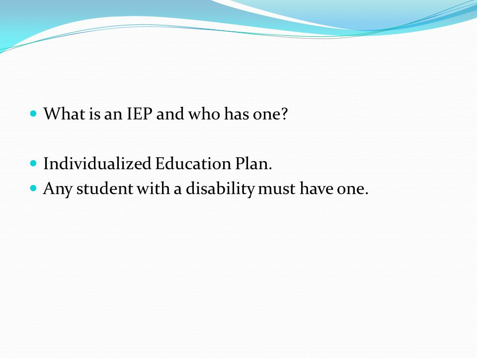 What is an IEP and who has one? Individualized Education Plan. Any student with a disability must have one.