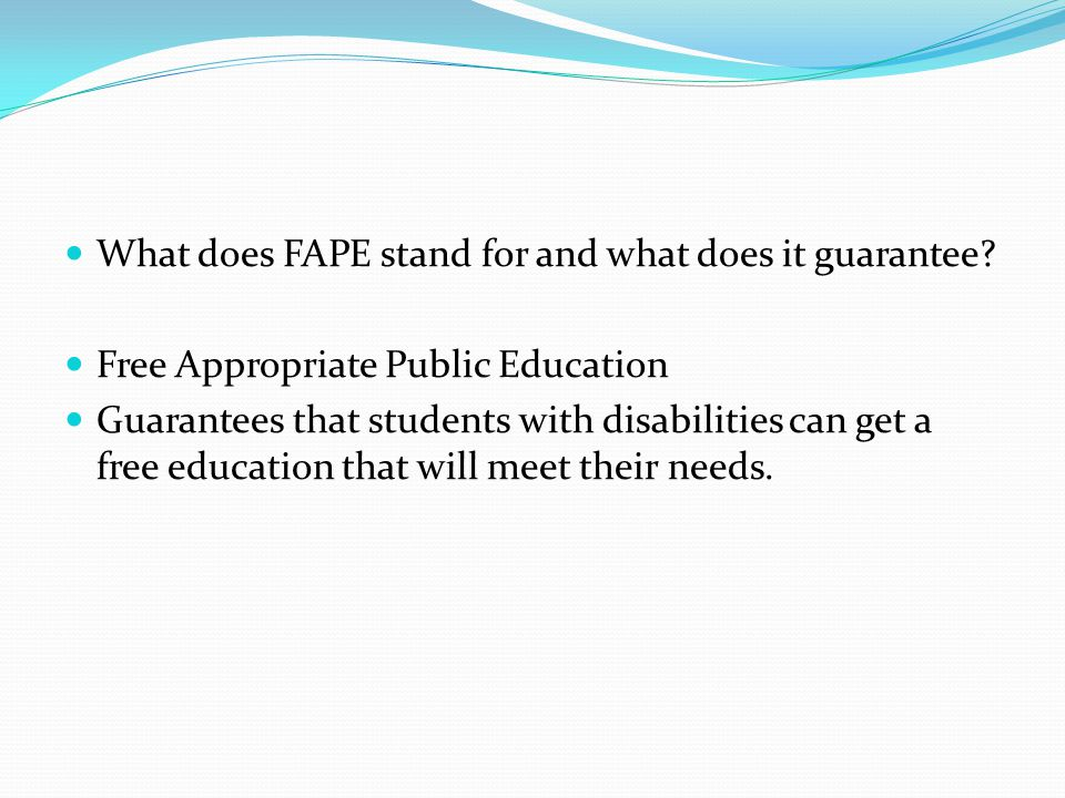 What does FAPE stand for and what does it guarantee? Free Appropriate Public Education Guarantees that students with disabilities can get a free educa