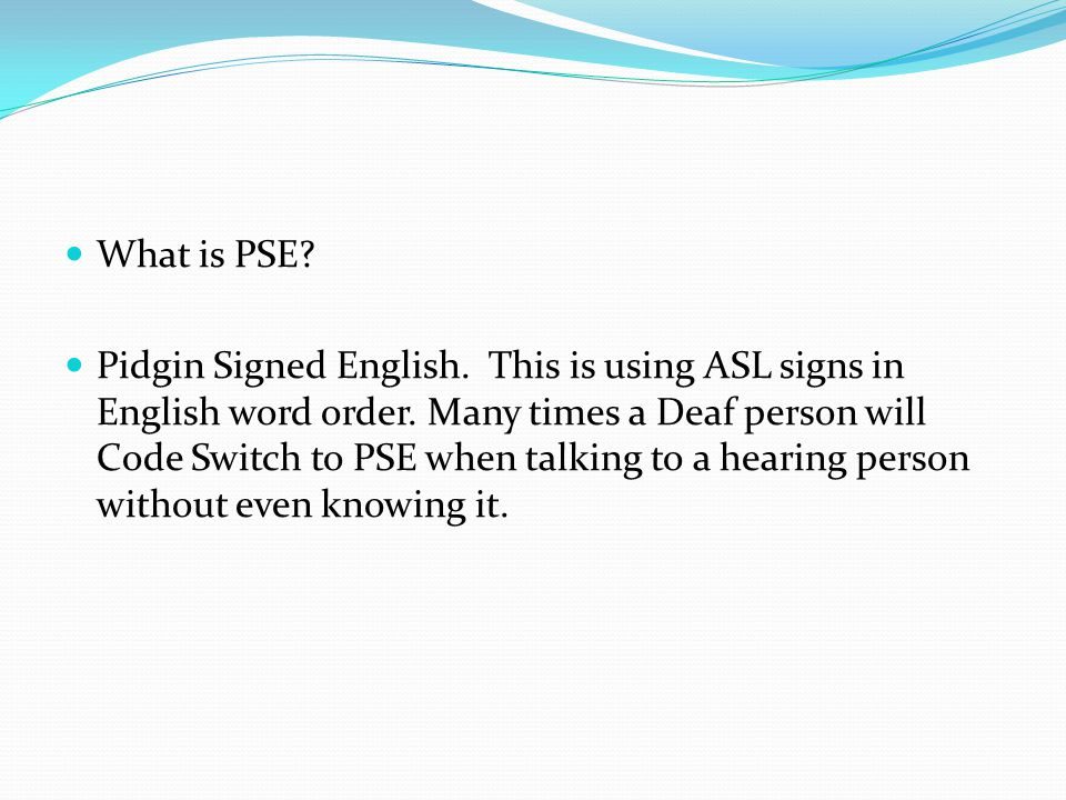 What is PSE? Pidgin Signed English. This is using ASL signs in English word order. Many times a Deaf person will Code Switch to PSE when talking to a