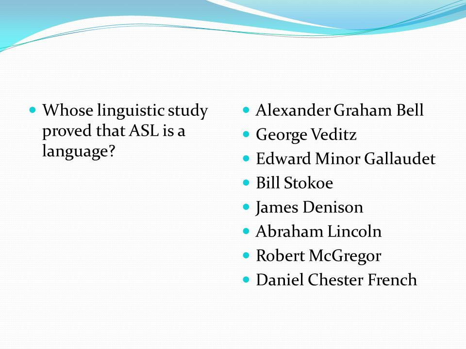 Whose linguistic study proved that ASL is a language? Alexander Graham Bell George Veditz Edward Minor Gallaudet Bill Stokoe James Denison Abraham Lin