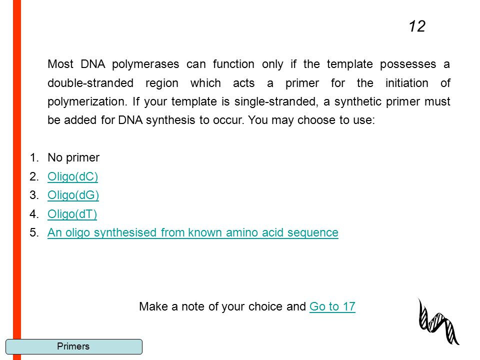 Primers 12 Most DNA polymerases can function only if the template possesses a double-stranded region which acts a primer for the initiation of polymer