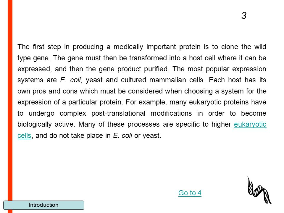 Introduction The first step in producing a medically important protein is to clone the wild type gene. The gene must then be transformed into a host c