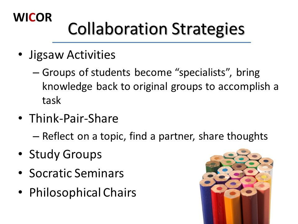 "Jigsaw Activities – Groups of students become ""specialists"", bring knowledge back to original groups to accomplish a task Think-Pair-Share – Reflect o"