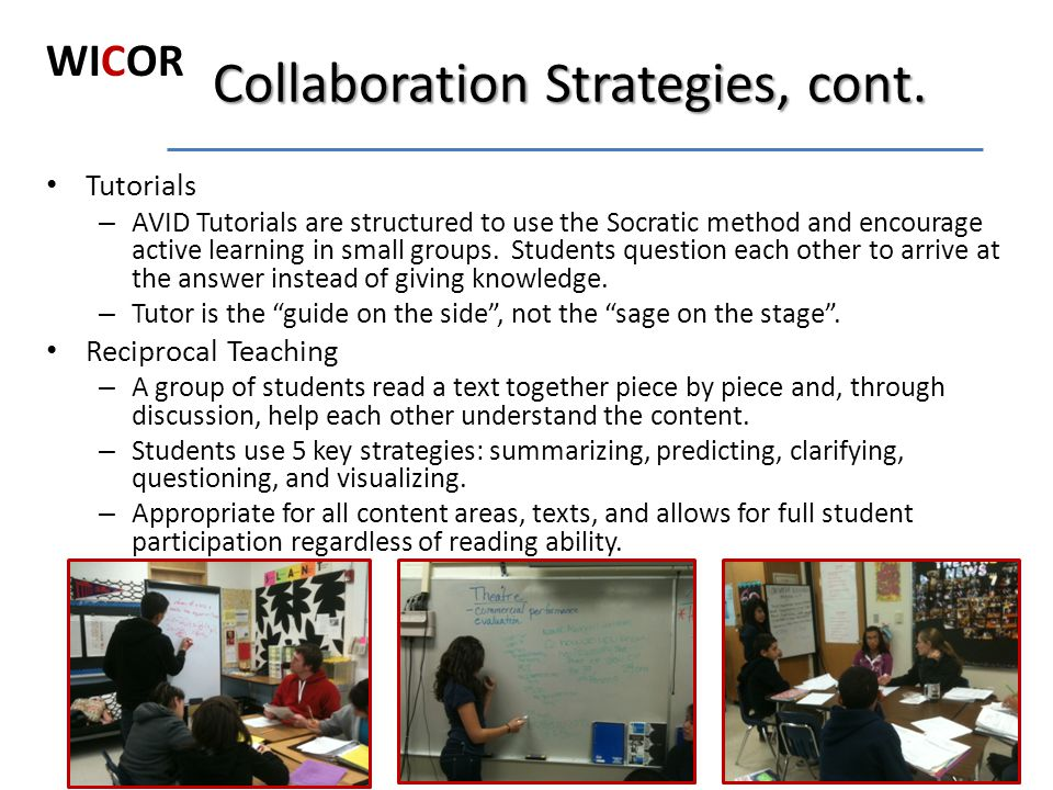 Collaboration Strategies, cont. Tutorials – AVID Tutorials are structured to use the Socratic method and encourage active learning in small groups. St
