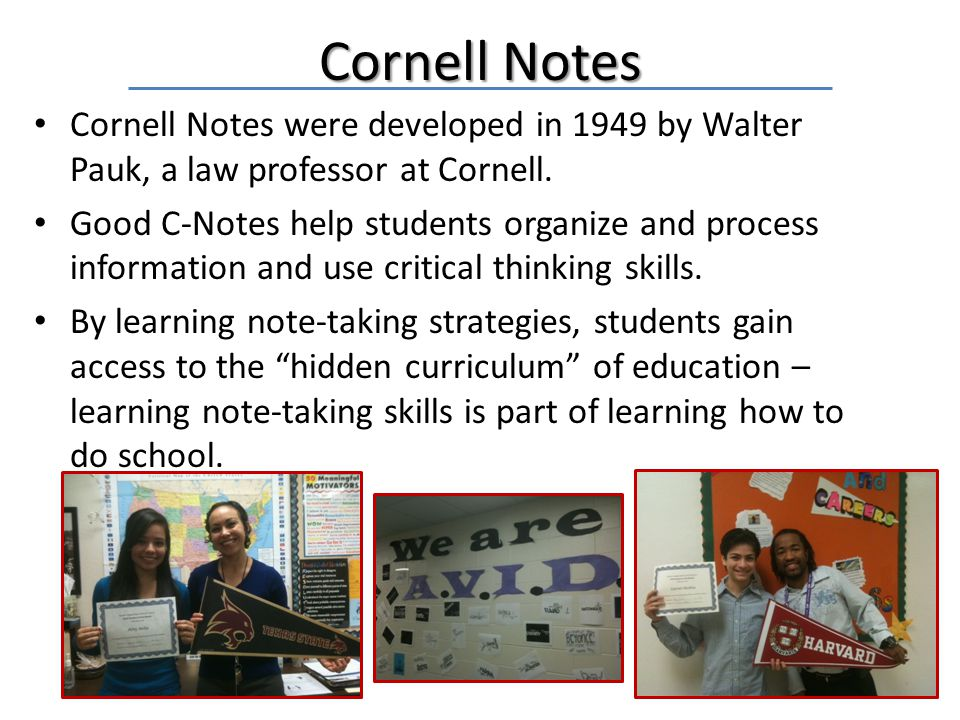 Cornell Notes Cornell Notes were developed in 1949 by Walter Pauk, a law professor at Cornell. Good C-Notes help students organize and process informa