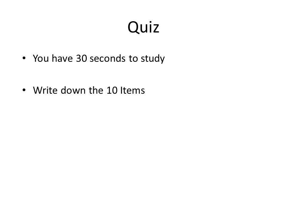 Quiz You have 30 seconds to study Write down the 10 Items