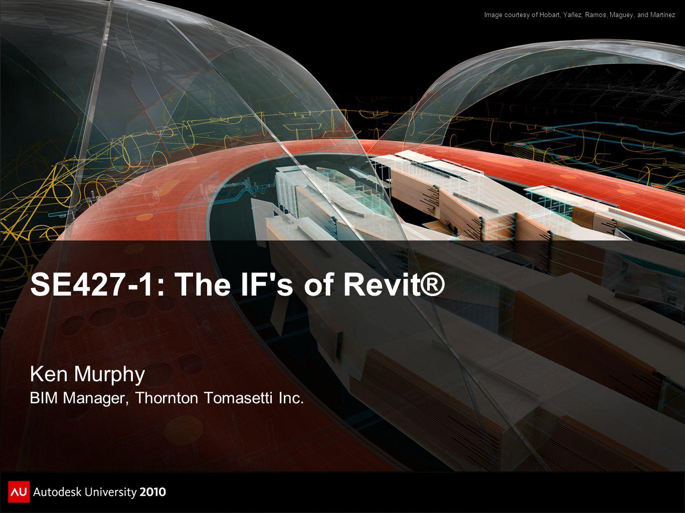 SE427-1: The IF's of Revit® Ken Murphy BIM Manager, Thornton Tomasetti Inc. Image courtesy of Hobart, Yañez, Ramos, Maguey, and Martínez