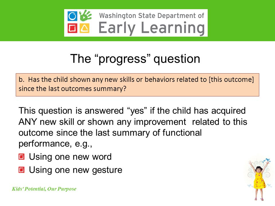 "The ""progress"" question Kids' Potential, Our Purpose b. Has the child shown any new skills or behaviors related to [this outcome] since the last outco"
