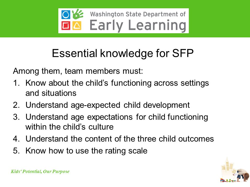Essential knowledge for SFP Among them, team members must: 1.Know about the child's functioning across settings and situations 2.Understand age-expected child development 3.Understand age expectations for child functioning within the child's culture 4.Understand the content of the three child outcomes 5.Know how to use the rating scale Kids Potential, Our Purpose