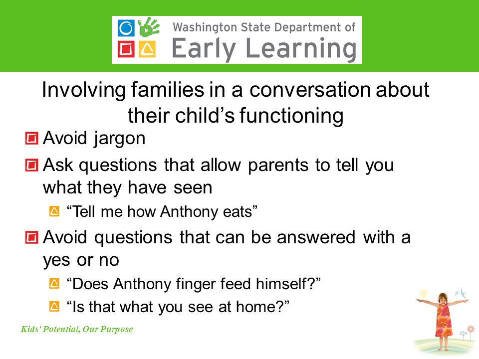 Involving families in a conversation about their child's functioning Avoid jargon Ask questions that allow parents to tell you what they have seen Tell me how Anthony eats Avoid questions that can be answered with a yes or no Does Anthony finger feed himself Is that what you see at home Kids Potential, Our Purpose