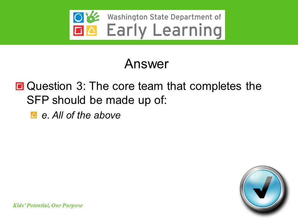 Answer Question 3: The core team that completes the SFP should be made up of: e. All of the above Kids' Potential, Our Purpose