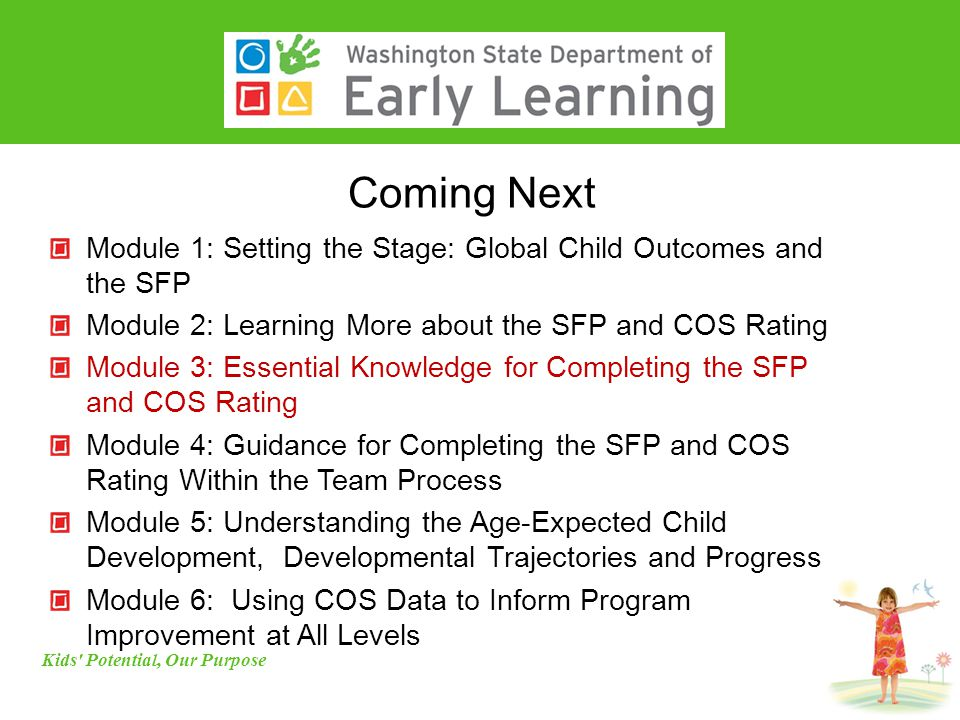 Coming Next Kids Potential, Our Purpose Module 1: Setting the Stage: Global Child Outcomes and the SFP Module 2: Learning More about the SFP and COS Rating Module 3: Essential Knowledge for Completing the SFP and COS Rating Module 4: Guidance for Completing the SFP and COS Rating Within the Team Process Module 5: Understanding the Age-Expected Child Development, Developmental Trajectories and Progress Module 6: Using COS Data to Inform Program Improvement at All Levels