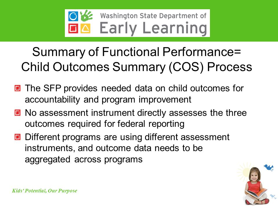 Summary of Functional Performance= Child Outcomes Summary (COS) Process The SFP provides needed data on child outcomes for accountability and program improvement No assessment instrument directly assesses the three outcomes required for federal reporting Different programs are using different assessment instruments, and outcome data needs to be aggregated across programs Kids Potential, Our Purpose