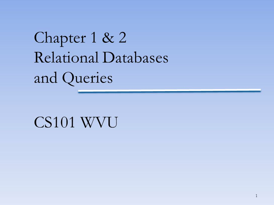 1 Chapter 1 & 2 Relational Databases and Queries CS101 WVU