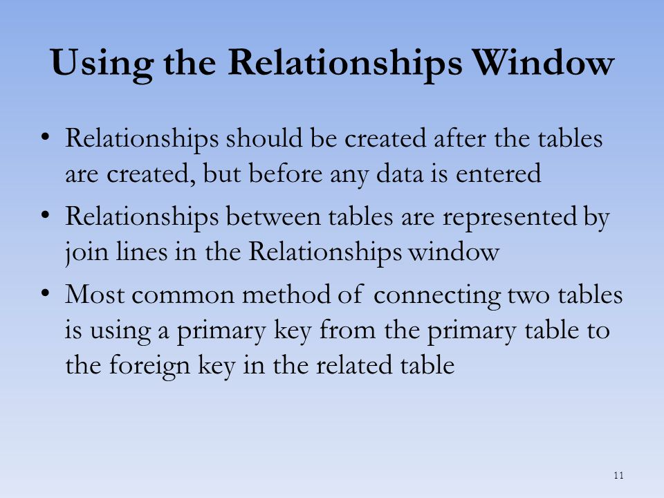 Using the Relationships Window Relationships should be created after the tables are created, but before any data is entered Relationships between tables are represented by join lines in the Relationships window Most common method of connecting two tables is using a primary key from the primary table to the foreign key in the related table 11