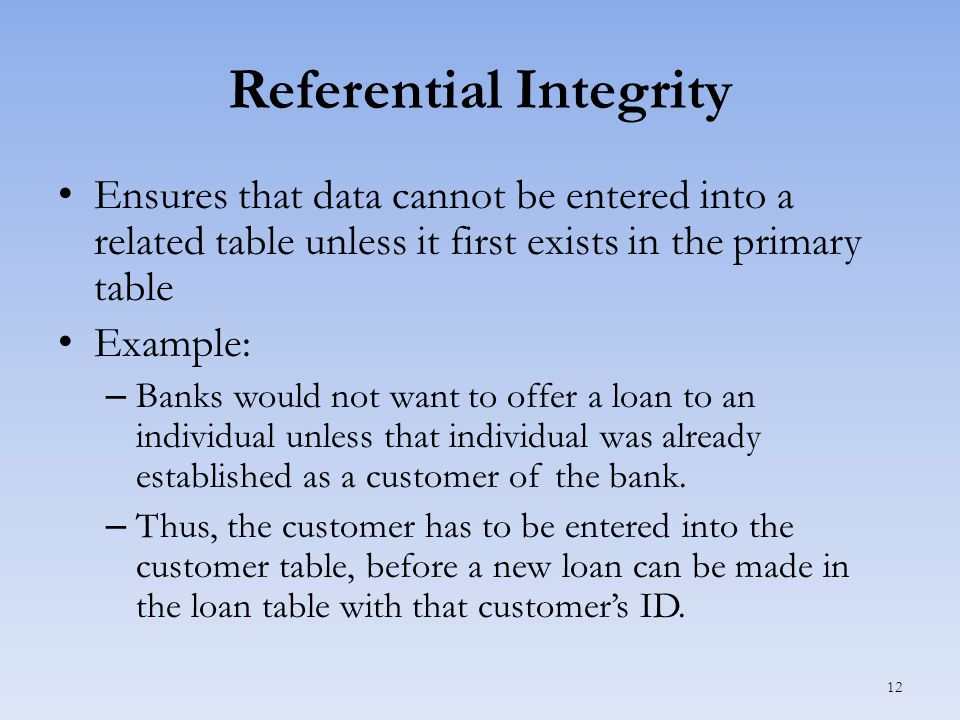 Referential Integrity Ensures that data cannot be entered into a related table unless it first exists in the primary table Example: – Banks would not want to offer a loan to an individual unless that individual was already established as a customer of the bank.