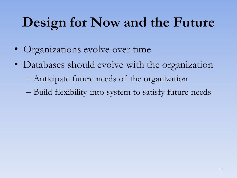 Design for Now and the Future Organizations evolve over time Databases should evolve with the organization – Anticipate future needs of the organization – Build flexibility into system to satisfy future needs 17