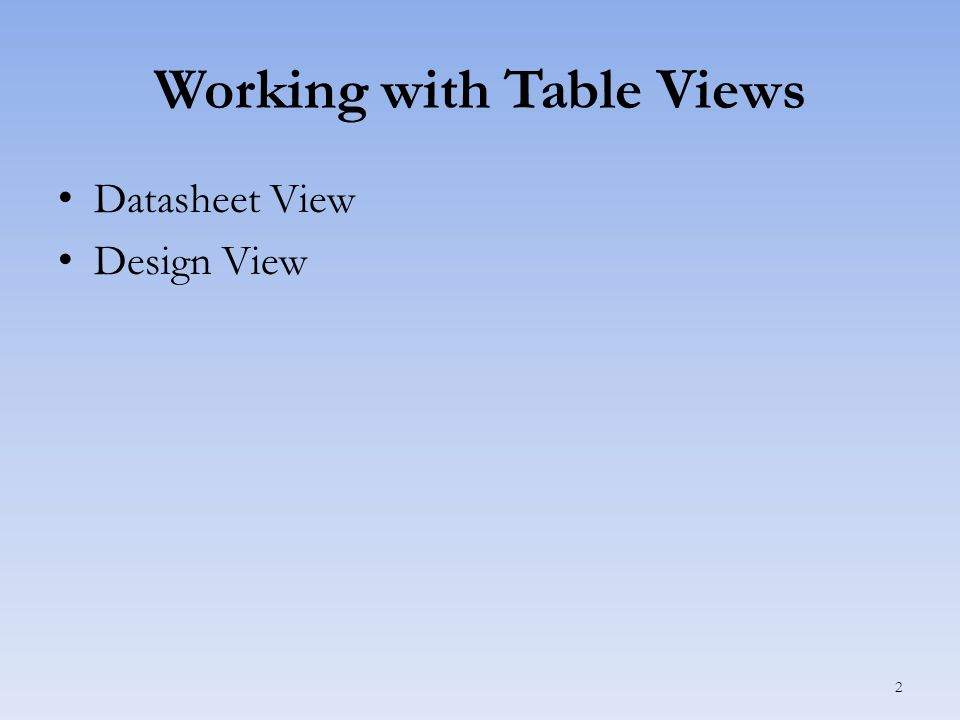 Working with Table Views Datasheet View Design View 2
