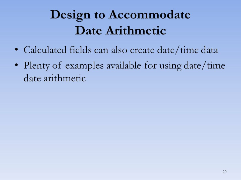 Design to Accommodate Date Arithmetic Calculated fields can also create date/time data Plenty of examples available for using date/time date arithmetic 20