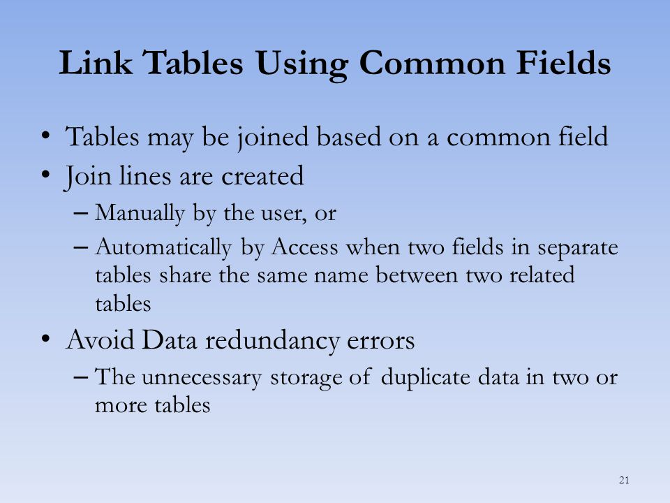 Link Tables Using Common Fields Tables may be joined based on a common field Join lines are created – Manually by the user, or – Automatically by Access when two fields in separate tables share the same name between two related tables Avoid Data redundancy errors – The unnecessary storage of duplicate data in two or more tables 21