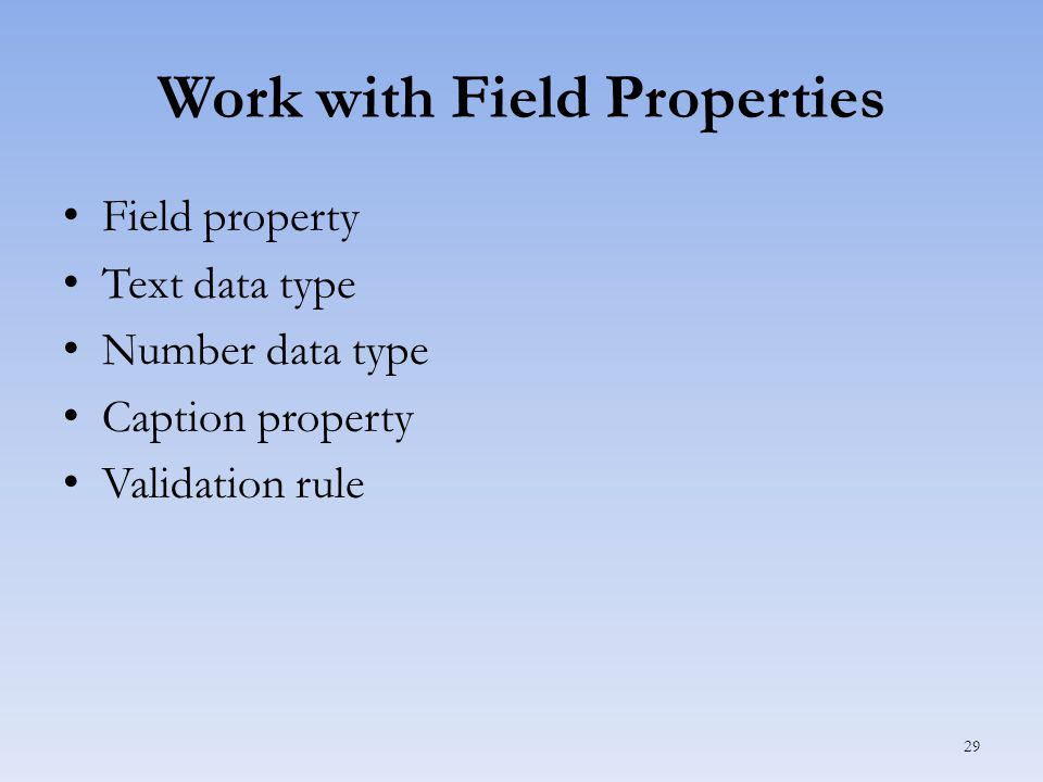 Work with Field Properties Field property Text data type Number data type Caption property Validation rule 29