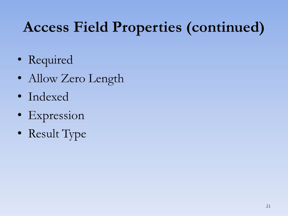 Access Field Properties (continued) Required Allow Zero Length Indexed Expression Result Type 31