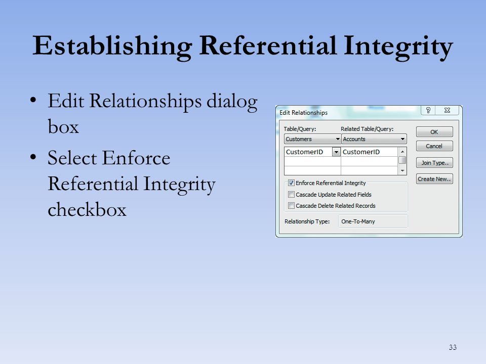 Establishing Referential Integrity Edit Relationships dialog box Select Enforce Referential Integrity checkbox 33