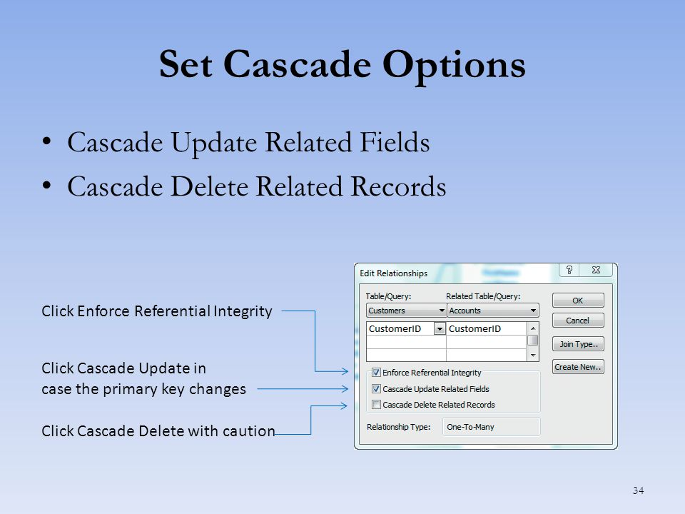 Set Cascade Options Cascade Update Related Fields Cascade Delete Related Records 34 Click Cascade Delete with caution Click Cascade Update in case the primary key changes Click Enforce Referential Integrity