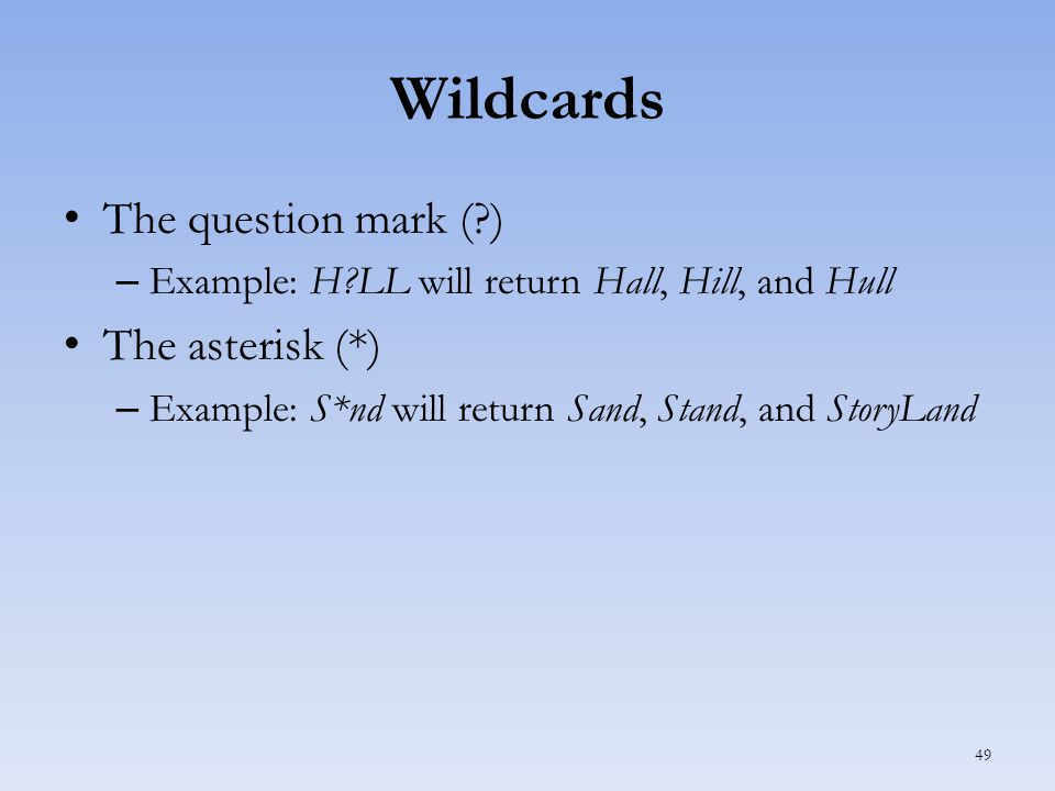 Wildcards The question mark ( ) – Example: H LL will return Hall, Hill, and Hull The asterisk (*) – Example: S*nd will return Sand, Stand, and StoryLand 49
