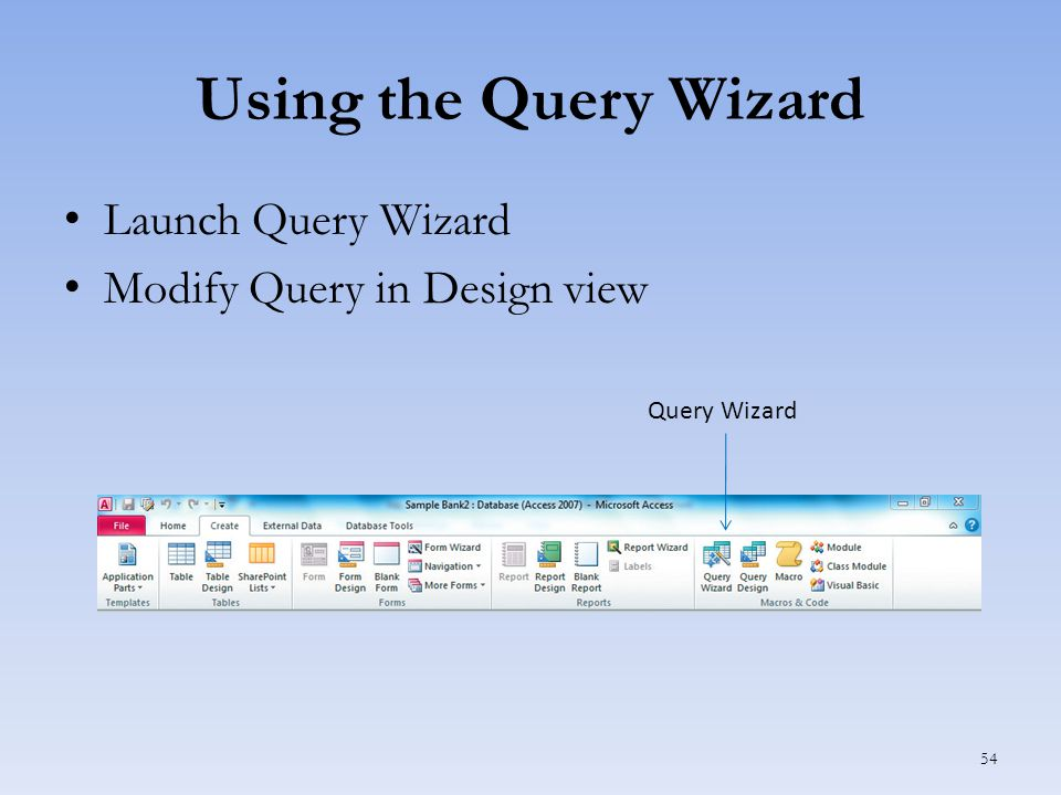 Using the Query Wizard Launch Query Wizard Modify Query in Design view 54 Query Wizard